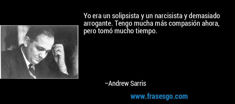 Yo era un solipsista y un narcisista y demasiado arrogante. Tengo mucha más compasión ahora, pero tomó mucho tiempo. – Andrew Sarris