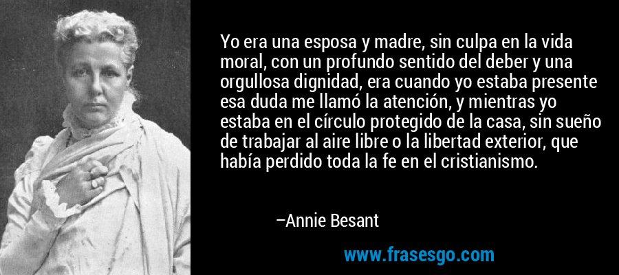 Yo era una esposa y madre, sin culpa en la vida moral, con un profundo sentido del deber y una orgullosa dignidad, era cuando yo estaba presente esa duda me llamó la atención, y mientras yo estaba en el círculo protegido de la casa, sin sueño de trabajar al aire libre o la libertad exterior, que había perdido toda la fe en el cristianismo. – Annie Besant