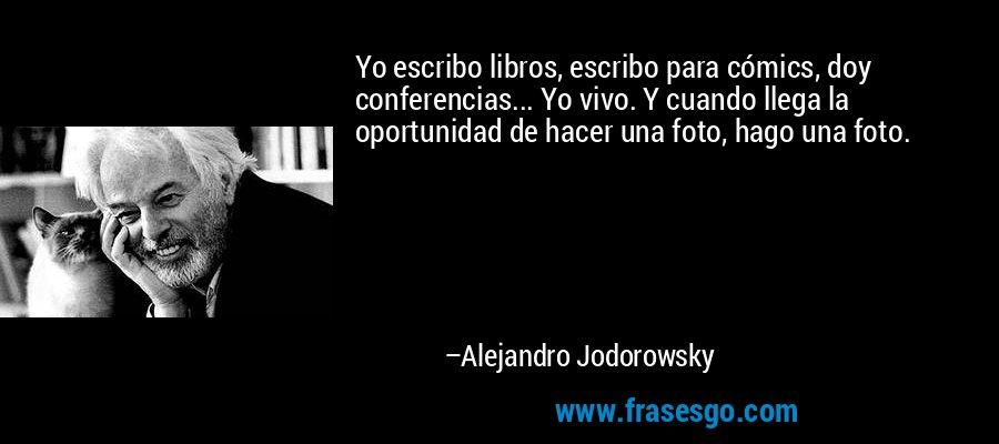 Yo escribo libros, escribo para cómics, doy conferencias... Yo vivo. Y cuando llega la oportunidad de hacer una foto, hago una foto. – Alejandro Jodorowsky