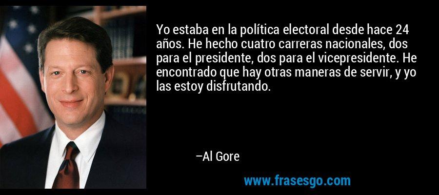 Yo estaba en la política electoral desde hace 24 años. He hecho cuatro carreras nacionales, dos para el presidente, dos para el vicepresidente. He encontrado que hay otras maneras de servir, y yo las estoy disfrutando. – Al Gore