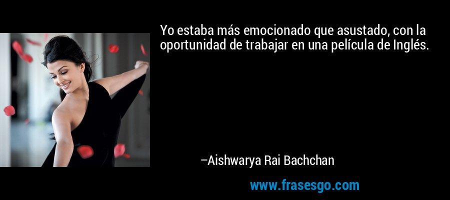 Yo estaba más emocionado que asustado, con la oportunidad de trabajar en una película de Inglés. – Aishwarya Rai Bachchan