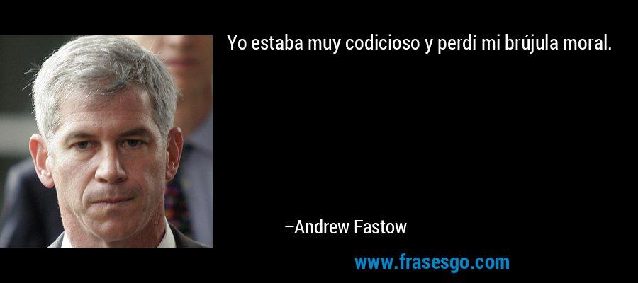 Yo estaba muy codicioso y perdí mi brújula moral. – Andrew Fastow