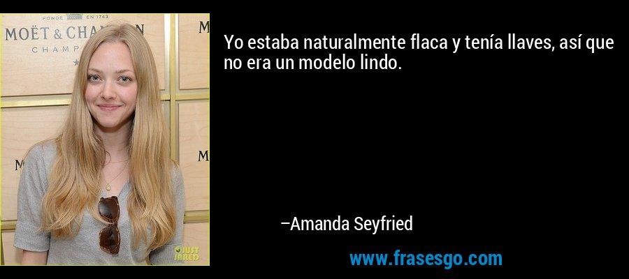 Yo estaba naturalmente flaca y tenía llaves, así que no era un modelo lindo. – Amanda Seyfried
