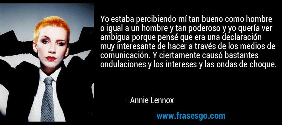 Yo estaba percibiendo mí tan bueno como hombre o igual a un hombre y tan poderoso y yo quería ver ambigua porque pensé que era una declaración muy interesante de hacer a través de los medios de comunicación. Y ciertamente causó bastantes ondulaciones y los intereses y las ondas de choque. – Annie Lennox