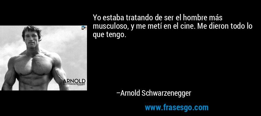 Yo estaba tratando de ser el hombre más musculoso, y me metí en el cine. Me dieron todo lo que tengo. – Arnold Schwarzenegger