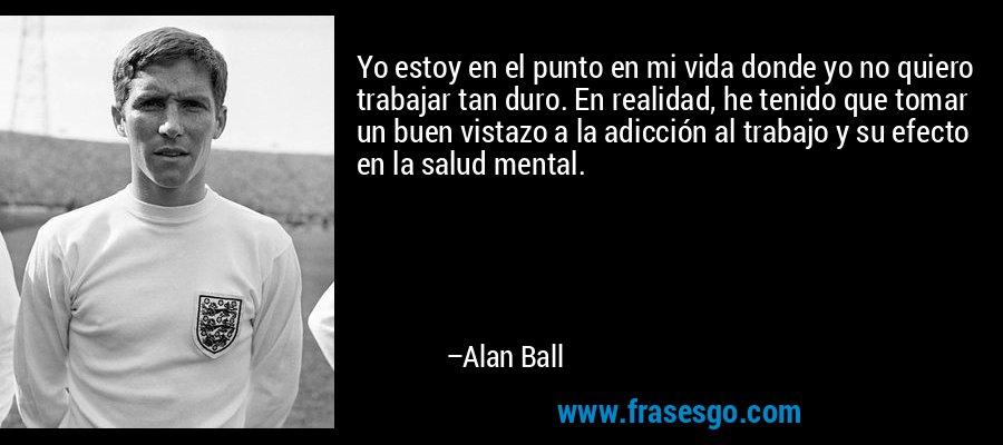 Yo estoy en el punto en mi vida donde yo no quiero trabajar tan duro. En realidad, he tenido que tomar un buen vistazo a la adicción al trabajo y su efecto en la salud mental. – Alan Ball