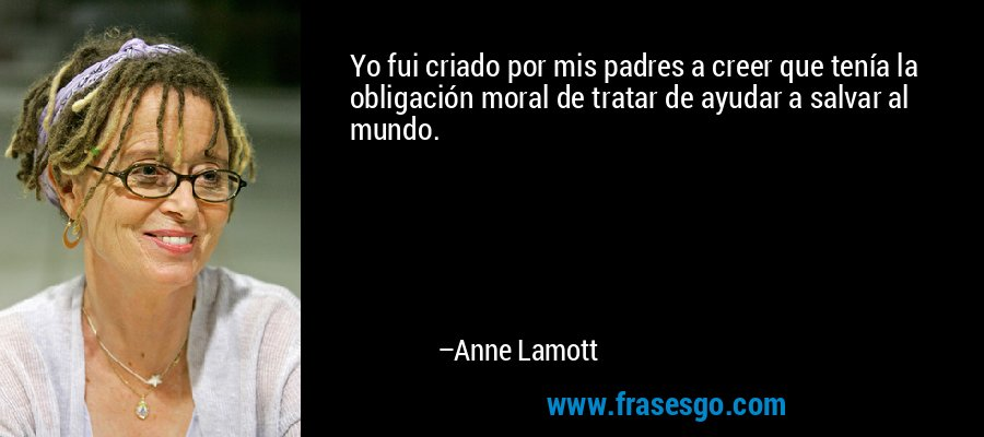Yo fui criado por mis padres a creer que tenía la obligación moral de tratar de ayudar a salvar al mundo. – Anne Lamott