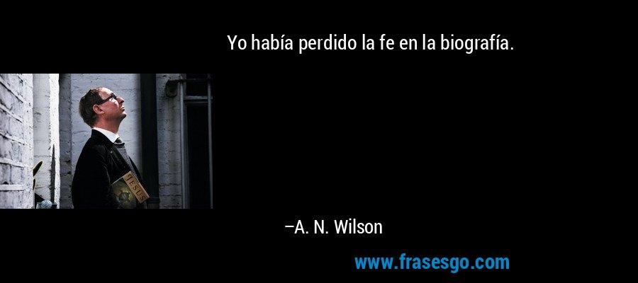 Yo había perdido la fe en la biografía. – A. N. Wilson