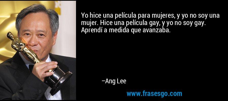 Yo hice una película para mujeres, y yo no soy una mujer. Hice una película gay, y yo no soy gay. Aprendí a medida que avanzaba. – Ang Lee