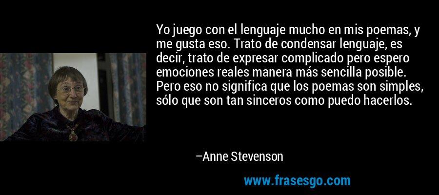 Yo juego con el lenguaje mucho en mis poemas, y me gusta eso. Trato de condensar lenguaje, es decir, trato de expresar complicado pero espero emociones reales manera más sencilla posible. Pero eso no significa que los poemas son simples, sólo que son tan sinceros como puedo hacerlos. – Anne Stevenson