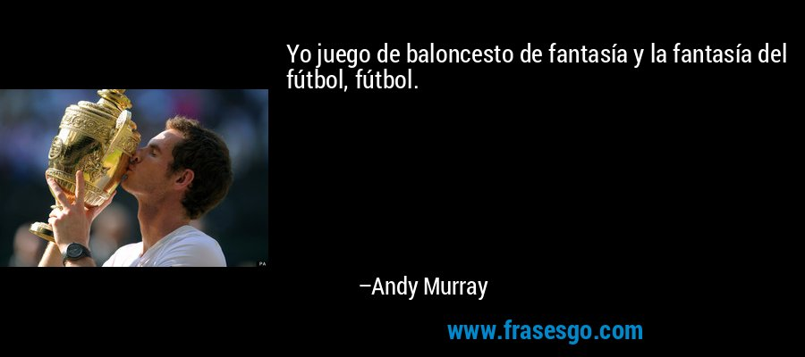 Yo juego de baloncesto de fantasía y la fantasía del fútbol, fútbol. – Andy Murray