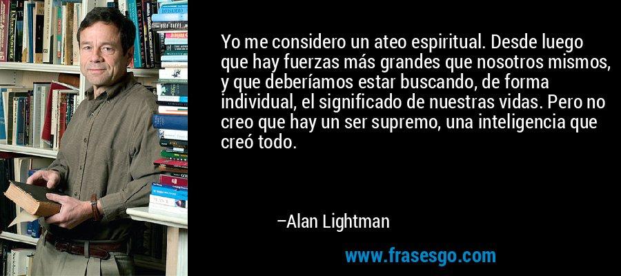 Yo me considero un ateo espiritual. Desde luego que hay fuerzas más grandes que nosotros mismos, y que deberíamos estar buscando, de forma individual, el significado de nuestras vidas. Pero no creo que hay un ser supremo, una inteligencia que creó todo. – Alan Lightman