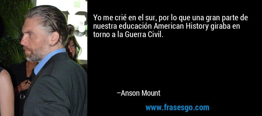 Yo me crié en el sur, por lo que una gran parte de nuestra educación American History giraba en torno a la Guerra Civil. – Anson Mount