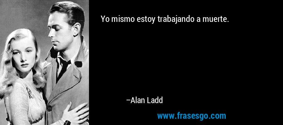 Yo mismo estoy trabajando a muerte. – Alan Ladd