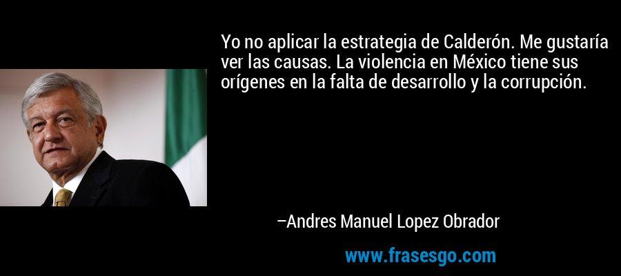 Yo no aplicar la estrategia de Calderón. Me gustaría ver las causas. La violencia en México tiene sus orígenes en la falta de desarrollo y la corrupción. – Andres Manuel Lopez Obrador