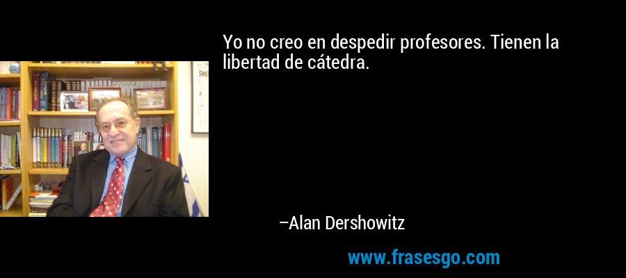 Yo no creo en despedir profesores. Tienen la libertad de cátedra. – Alan Dershowitz