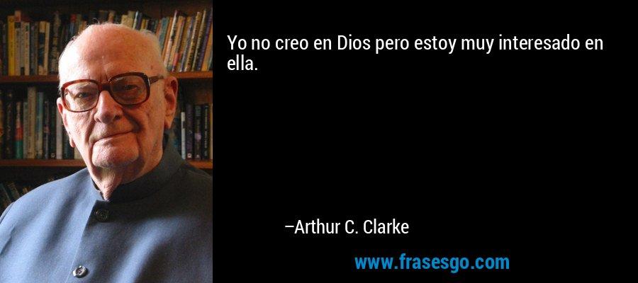 Yo no creo en Dios pero estoy muy interesado en ella. – Arthur C. Clarke