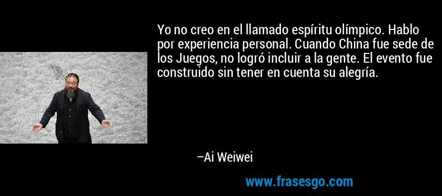 Yo no creo en el llamado espíritu olímpico. Hablo por experiencia personal. Cuando China fue sede de los Juegos, no logró incluir a la gente. El evento fue construido sin tener en cuenta su alegría. – Ai Weiwei