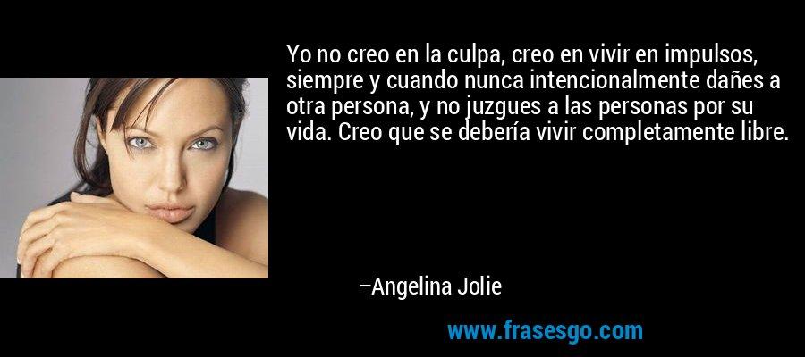 Yo no creo en la culpa, creo en vivir en impulsos, siempre y cuando nunca intencionalmente dañes a otra persona, y no juzgues a las personas por su vida. Creo que se debería vivir completamente libre. – Angelina Jolie