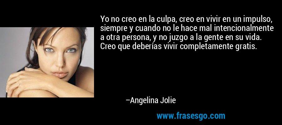 Yo no creo en la culpa, creo en vivir en un impulso, siempre y cuando no le hace mal intencionalmente a otra persona, y no juzgo a la gente en su vida. Creo que deberías vivir completamente gratis. – Angelina Jolie
