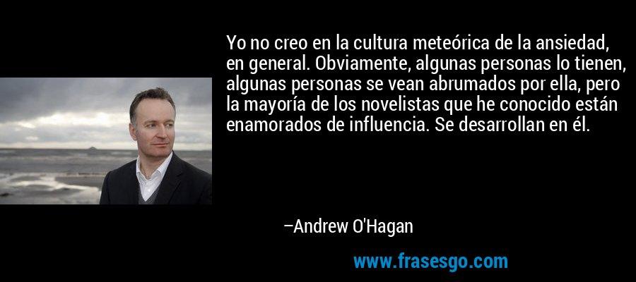 Yo no creo en la cultura meteórica de la ansiedad, en general. Obviamente, algunas personas lo tienen, algunas personas se vean abrumados por ella, pero la mayoría de los novelistas que he conocido están enamorados de influencia. Se desarrollan en él. – Andrew O'Hagan