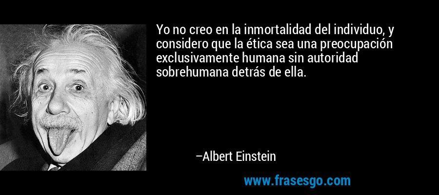 Yo no creo en la inmortalidad del individuo, y considero que la ética sea una preocupación exclusivamente humana sin autoridad sobrehumana detrás de ella. – Albert Einstein