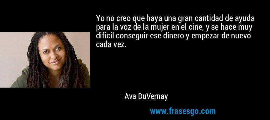 Yo no creo que haya una gran cantidad de ayuda para la voz de la mujer en el cine, y se hace muy difícil conseguir ese dinero y empezar de nuevo cada vez. – Ava DuVernay