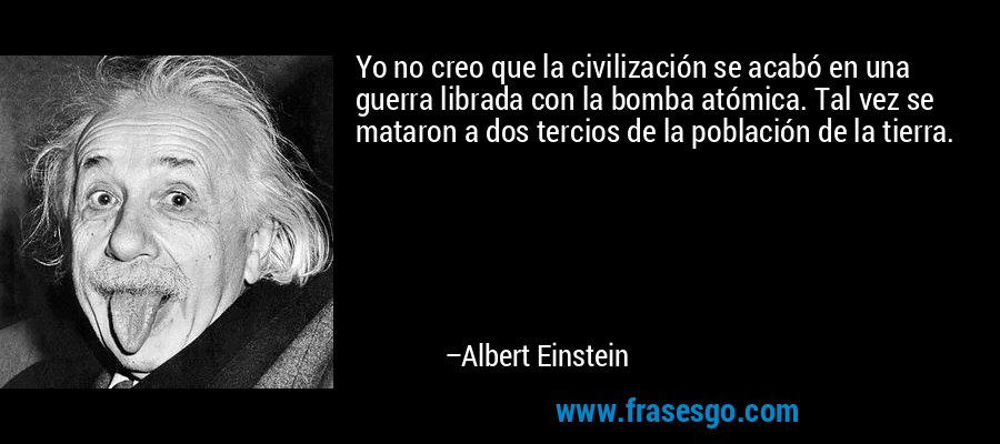 Yo no creo que la civilización se acabó en una guerra librada con la bomba atómica. Tal vez se mataron a dos tercios de la población de la tierra. – Albert Einstein