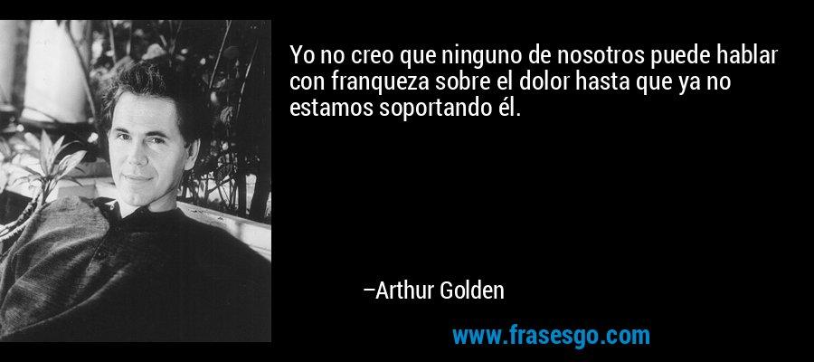 Yo no creo que ninguno de nosotros puede hablar con franqueza sobre el dolor hasta que ya no estamos soportando él. – Arthur Golden