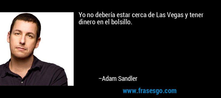 Yo no debería estar cerca de Las Vegas y tener dinero en el bolsillo. – Adam Sandler