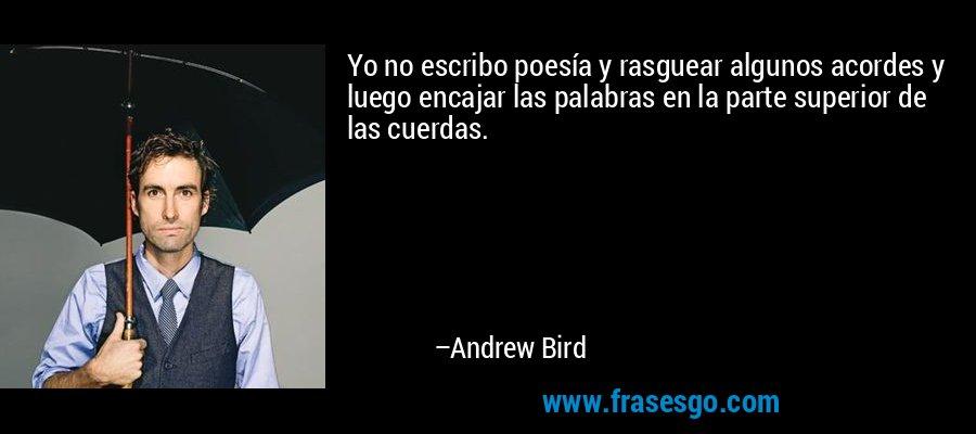 Yo no escribo poesía y rasguear algunos acordes y luego encajar las palabras en la parte superior de las cuerdas. – Andrew Bird