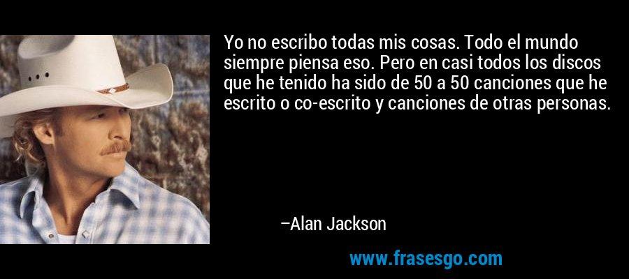 Yo no escribo todas mis cosas. Todo el mundo siempre piensa eso. Pero en casi todos los discos que he tenido ha sido de 50 a 50 canciones que he escrito o co-escrito y canciones de otras personas. – Alan Jackson