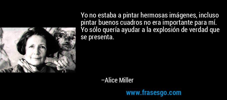 Yo no estaba a pintar hermosas imágenes, incluso pintar buenos cuadros no era importante para mí. Yo sólo quería ayudar a la explosión de verdad que se presenta. – Alice Miller