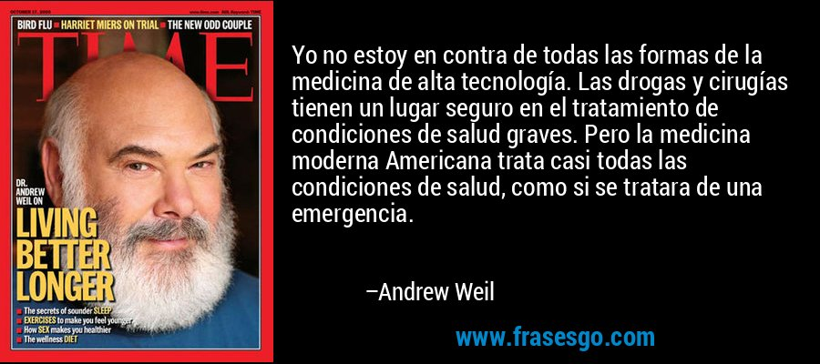 Yo no estoy en contra de todas las formas de la medicina de alta tecnología. Las drogas y cirugías tienen un lugar seguro en el tratamiento de condiciones de salud graves. Pero la medicina moderna Americana trata casi todas las condiciones de salud, como si se tratara de una emergencia. – Andrew Weil