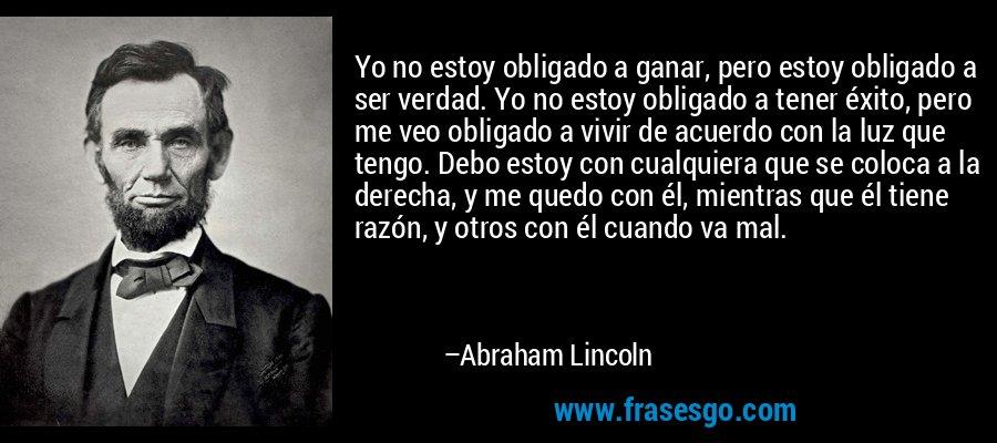 Yo no estoy obligado a ganar, pero estoy obligado a ser verdad. Yo no estoy obligado a tener éxito, pero me veo obligado a vivir de acuerdo con la luz que tengo. Debo estoy con cualquiera que se coloca a la derecha, y me quedo con él, mientras que él tiene razón, y otros con él cuando va mal. – Abraham Lincoln
