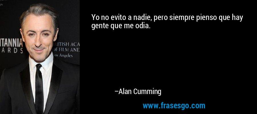 Yo no evito a nadie, pero siempre pienso que hay gente que me odia. – Alan Cumming