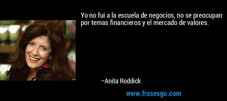 Yo no fui a la escuela de negocios, no se preocupan por temas financieros y el mercado de valores. – Anita Roddick