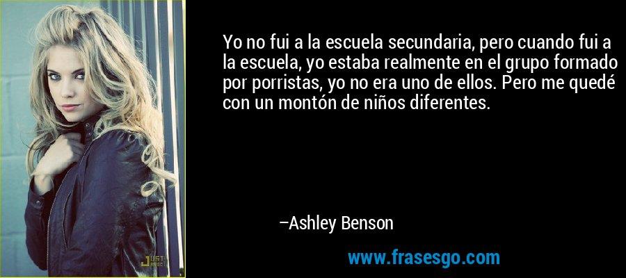 Yo no fui a la escuela secundaria, pero cuando fui a la escuela, yo estaba realmente en el grupo formado por porristas, yo no era uno de ellos. Pero me quedé con un montón de niños diferentes. – Ashley Benson