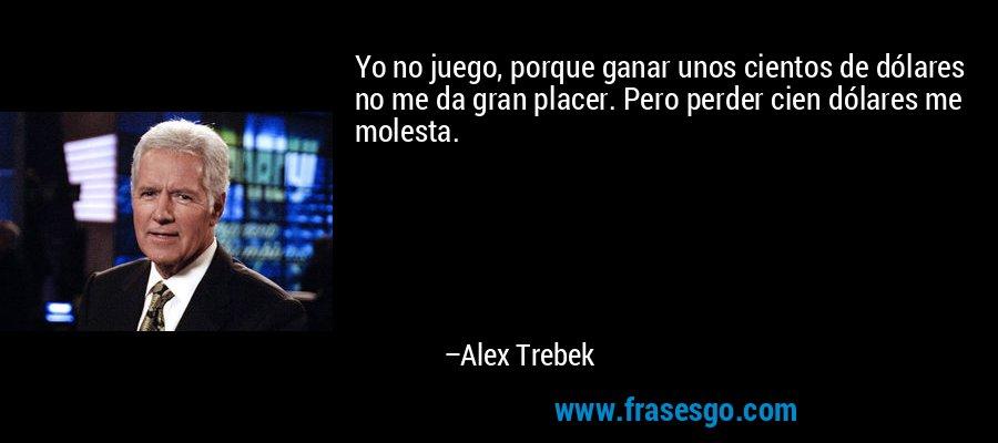 Yo no juego, porque ganar unos cientos de dólares no me da gran placer. Pero perder cien dólares me molesta. – Alex Trebek