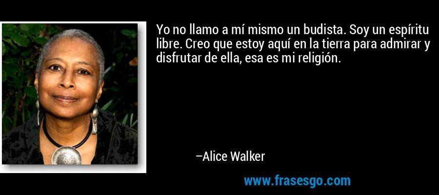 Yo no llamo a mí mismo un budista. Soy un espíritu libre. Creo que estoy aquí en la tierra para admirar y disfrutar de ella, esa es mi religión. – Alice Walker