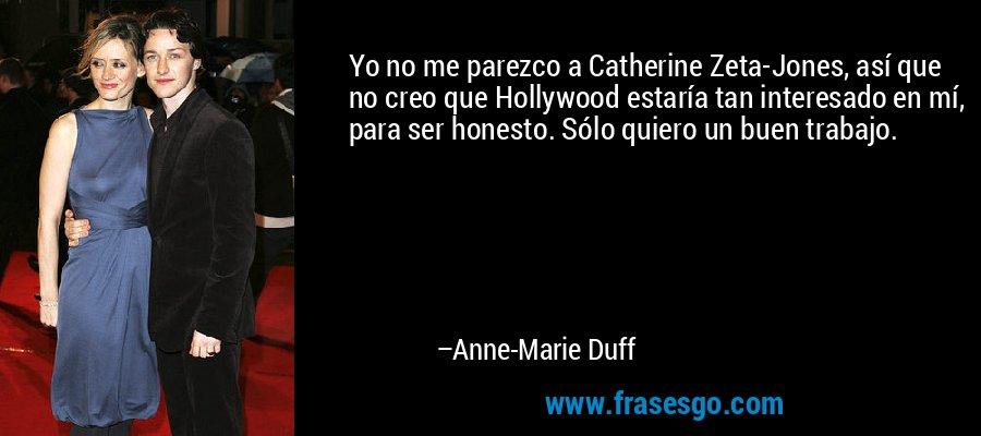 Yo no me parezco a Catherine Zeta-Jones, así que no creo que Hollywood estaría tan interesado en mí, para ser honesto. Sólo quiero un buen trabajo. – Anne-Marie Duff