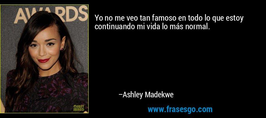 Yo no me veo tan famoso en todo lo que estoy continuando mi vida lo más normal. – Ashley Madekwe