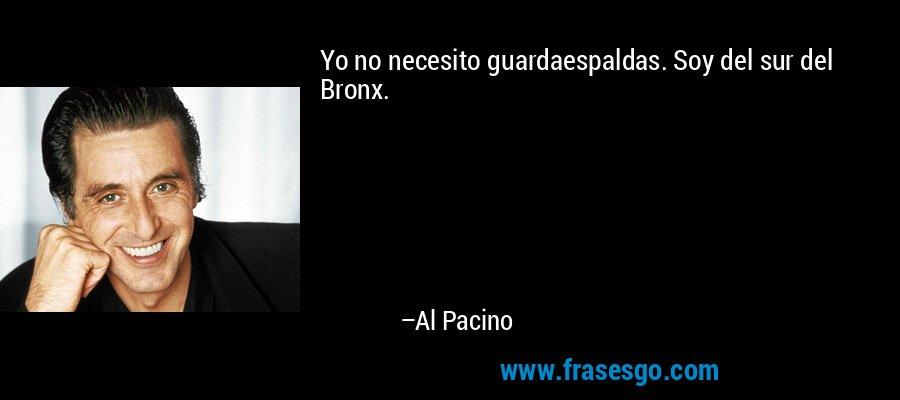 Yo no necesito guardaespaldas. Soy del sur del Bronx. – Al Pacino