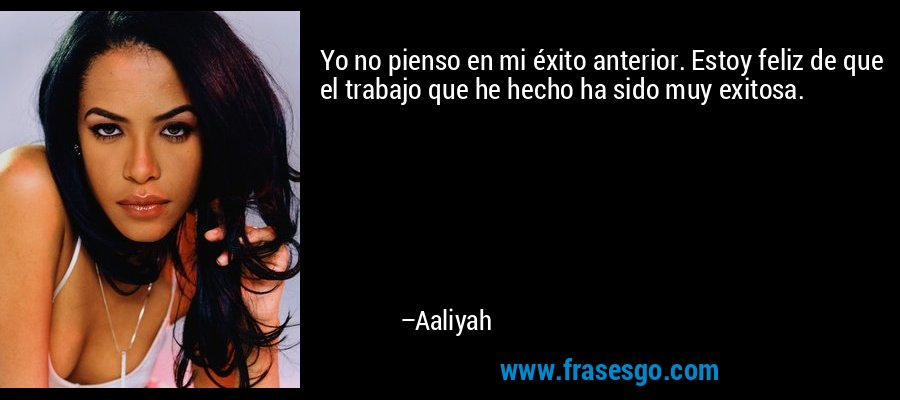Yo no pienso en mi éxito anterior. Estoy feliz de que el trabajo que he hecho ha sido muy exitosa. – Aaliyah