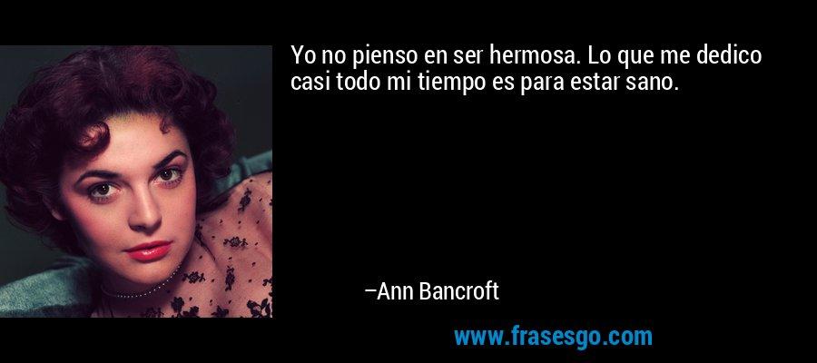 Yo no pienso en ser hermosa. Lo que me dedico casi todo mi tiempo es para estar sano. – Ann Bancroft