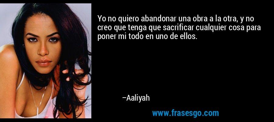 Yo no quiero abandonar una obra a la otra, y no creo que tenga que sacrificar cualquier cosa para poner mi todo en uno de ellos. – Aaliyah