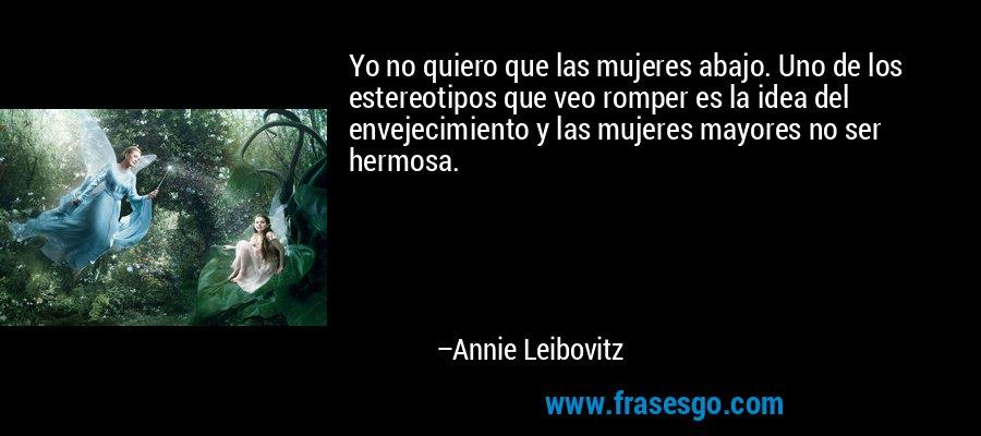 Yo no quiero que las mujeres abajo. Uno de los estereotipos que veo romper es la idea del envejecimiento y las mujeres mayores no ser hermosa. – Annie Leibovitz
