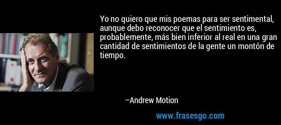 Yo no quiero que mis poemas para ser sentimental, aunque debo reconocer que el sentimiento es, probablemente, más bien inferior al real en una gran cantidad de sentimientos de la gente un montón de tiempo. – Andrew Motion
