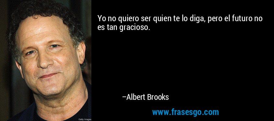 Yo no quiero ser quien te lo diga, pero el futuro no es tan gracioso. – Albert Brooks