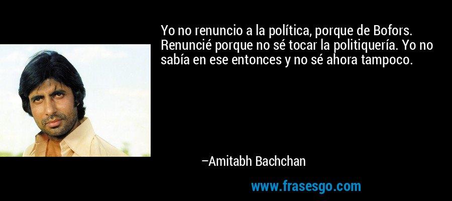 Yo no renuncio a la política, porque de Bofors. Renuncié porque no sé tocar la politiquería. Yo no sabía en ese entonces y no sé ahora tampoco. – Amitabh Bachchan